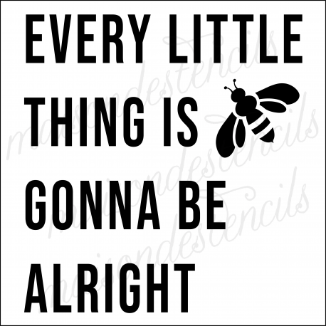 Every Little Thing Is Gonna Be Alright with Bee 12x12 stencil